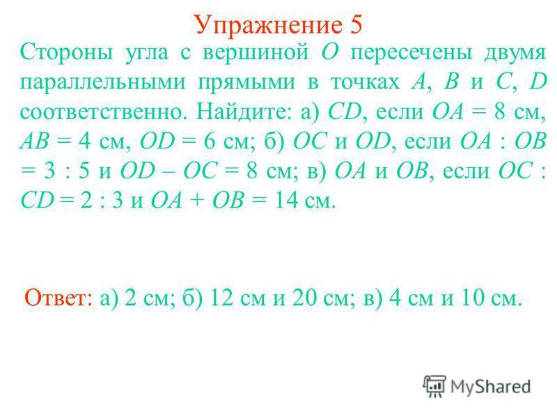 Упражнение 5 Стороны угла с вершиной O пересечены двумя параллельными прямыми в точках A, B и C, D соответственно. Найдите: а) CD, если OA = 8 см, AB = 4 см, OD = 6 см; б) OC и OD, если OA : OB = 3 : 5 и OD – OC = 8 см; в) OA и OB, если OC : CD = 2 :