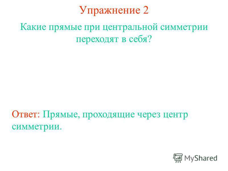 Упражнение 2 Какие прямые при центральной симметрии переходят в себя? Ответ: Прямые, проходящие через центр симметрии.
