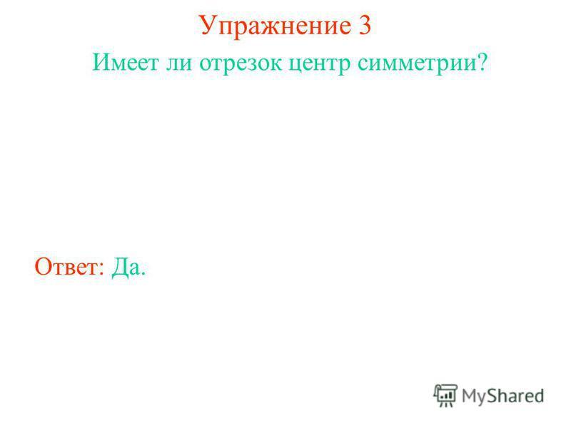 Упражнение 3 Имеет ли отрезок центр симметрии? Ответ: Да.
