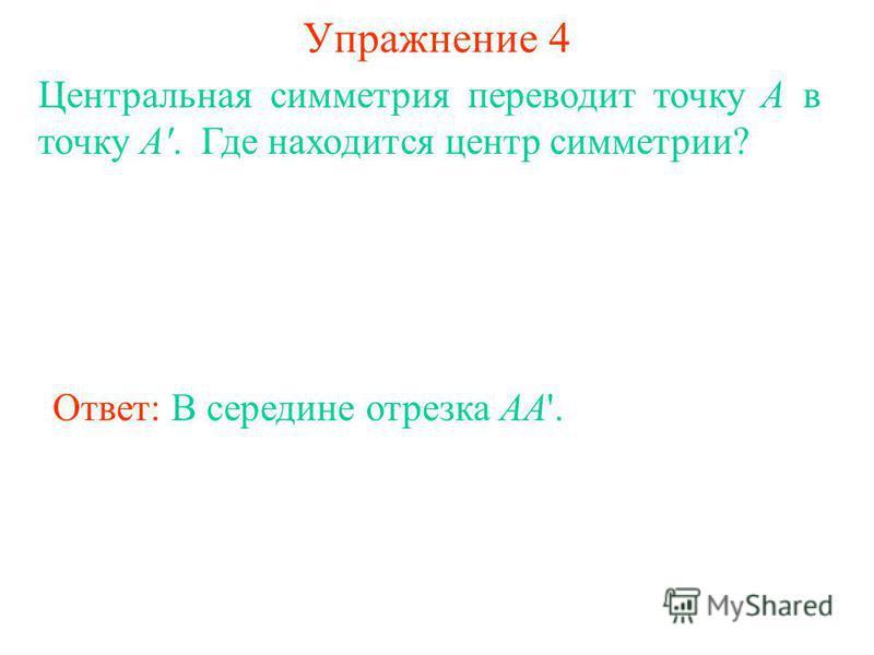 Упражнение 4 Ответ: В середине отрезка AA'. Центральная симметрия переводит точку А в точку А'. Где находится центр симметрии?