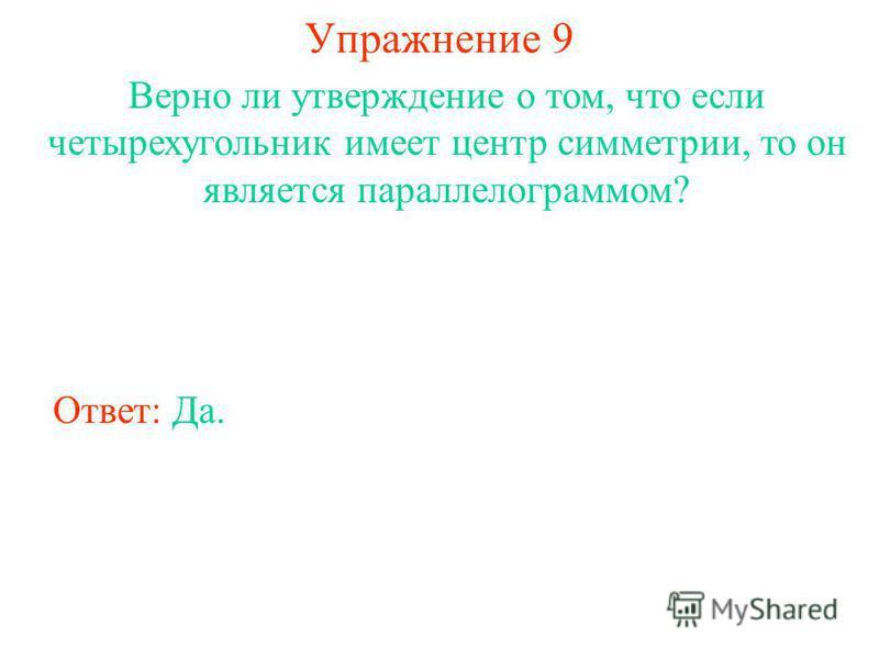 Упражнение 9 Верно ли утверждение о том, что если четырехугольник имеет центр симметрии, то он является параллелограммом? Ответ: Да.