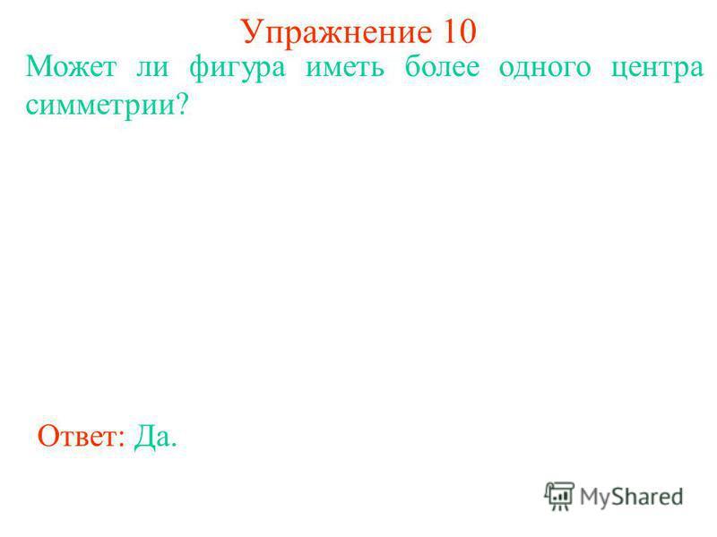 Упражнение 10 Может ли фигура иметь более одного центра симметрии? Ответ: Да.