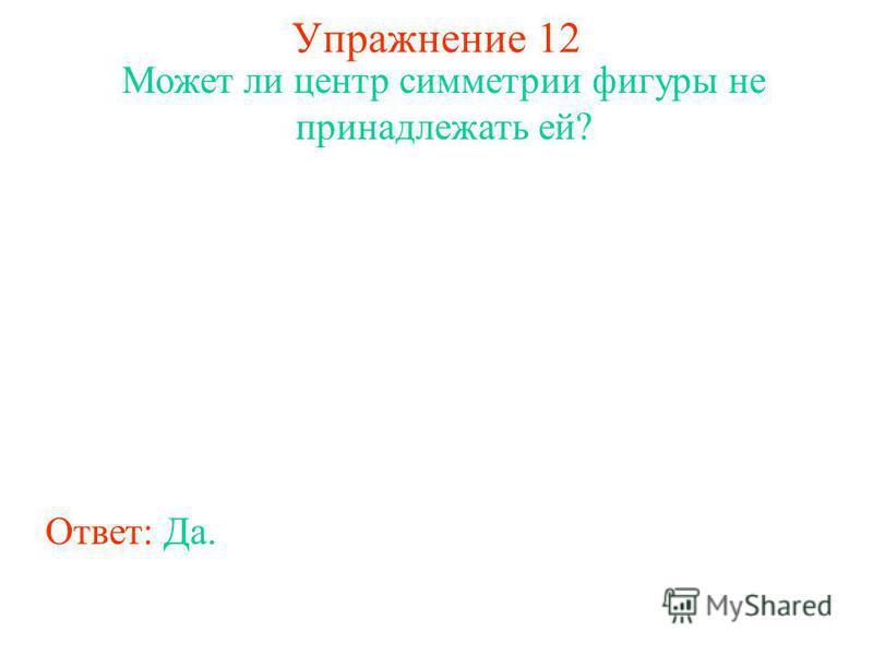 Упражнение 12 Может ли центр симметрии фигуры не принадлежать ей? Ответ: Да.