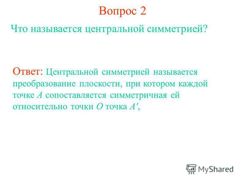 Вопрос 2 Что называется центральной симметрией? Ответ: Центральной симметрией называется преобразование плоскости, при котором каждой точке А сопоставляется симметричная ей относительно точки О точка А',