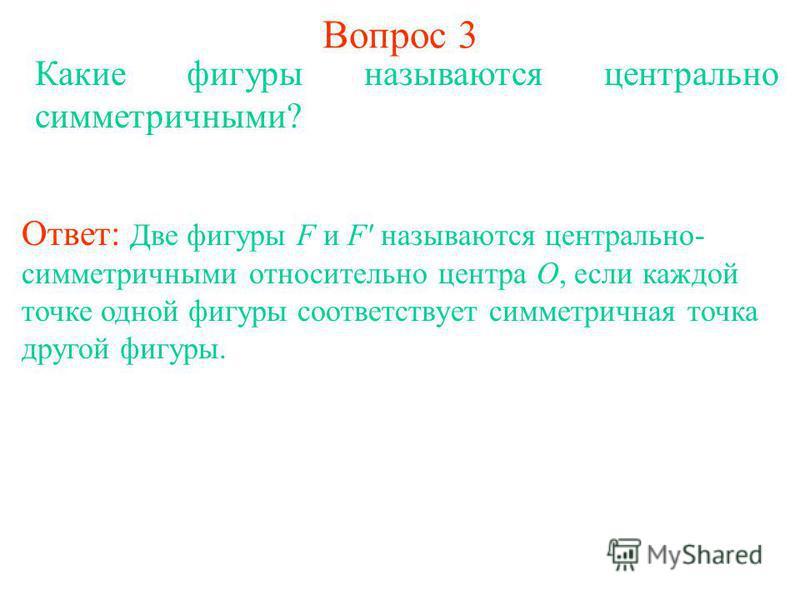 Вопрос 3 Какие фигуры называются центрально симметричными? Ответ: Две фигуры F и F' называются центрально- симметричными относительно центра О, если каждой точке одной фигуры соответствует симметричная точка другой фигуры.