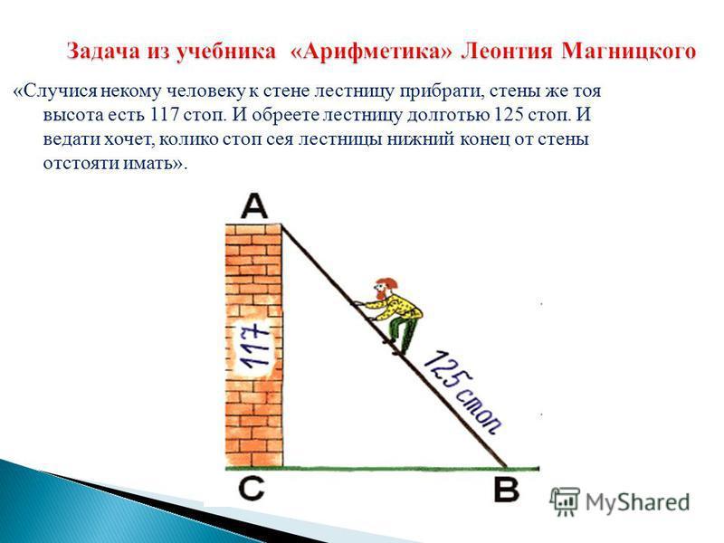 «Случися некому человеку к стене лестницу прибрати, стены же тоя высота есть 117 стоп. И обреете лестницу долготью 125 стоп. И ведати хочет, калико стоп сея лестницы нижний конец от стены отстоять иметь». Задача из учебника «Арифметика» Леонтия Магни