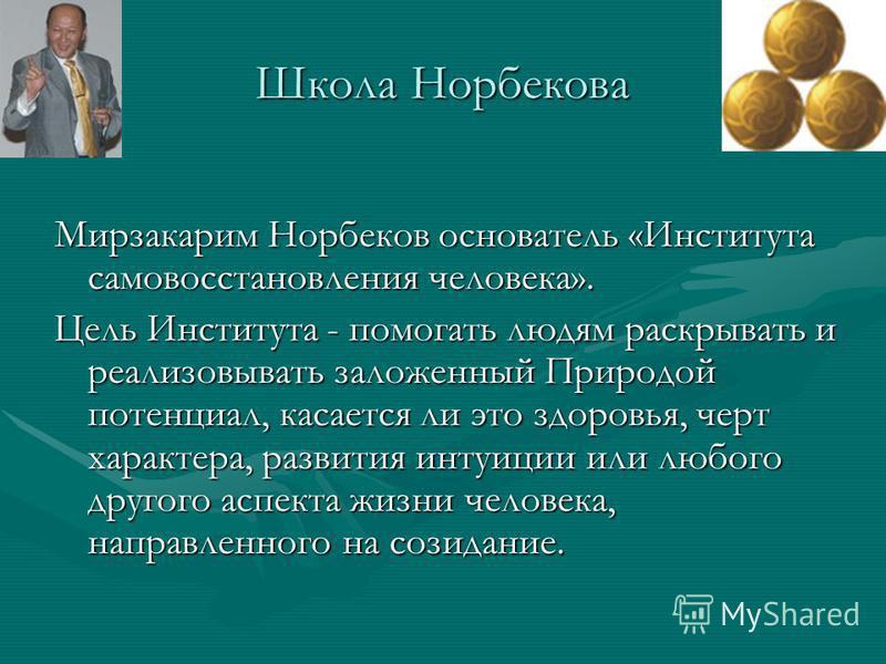 Школа Норбекова Мирзакарим Норбеков основатель «Института самовосстановления человека». Цель Института - помогать людям раскрывать и реализовывать заложенный Природой потенциал, касается ли это здоровья, черт характера, развития интуиции или любого д