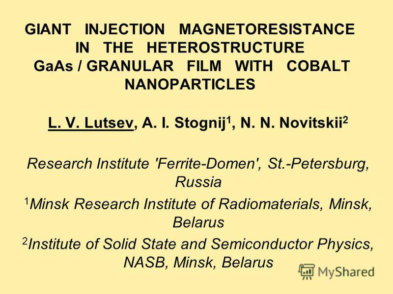 GIANT INJECTION MAGNETORESISTANCE IN THE HETEROSTRUCTURE GaAs / GRANULAR FILM WITH COBALT NANOPARTICLES L. V. Lutsev, A. I. Stognij 1, N. N. Novitskii 2 Research Institute 'Ferrite-Domen', St.-Petersburg, Russia 1 Minsk Research Institute of Radiomat