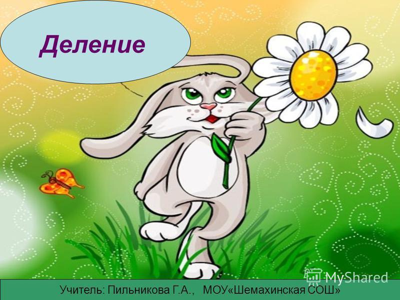 Деление Учитель: Пильникова Г.А., МОУ«Шемахинская СОШ»