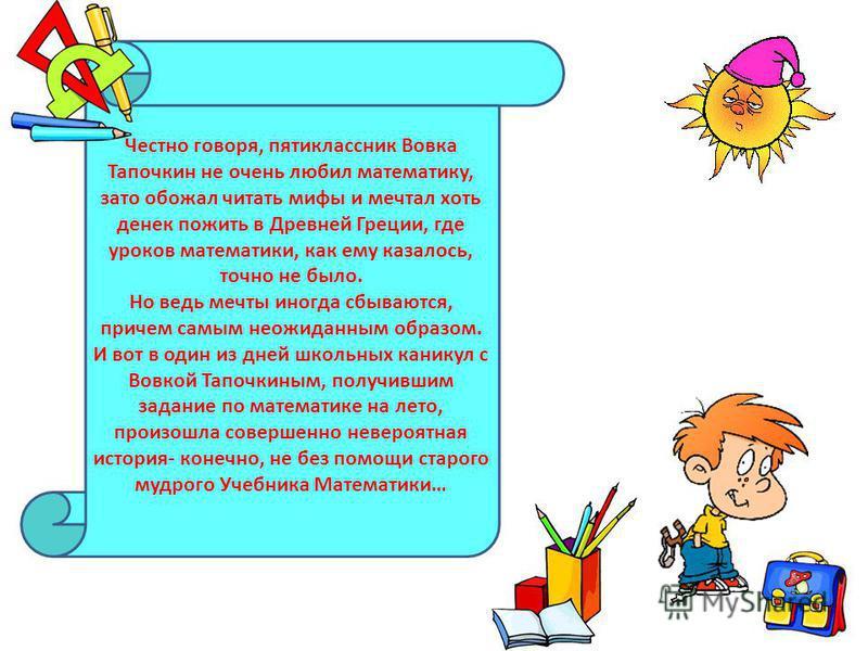 Честно говоря, пятиклассник Вовка Тапочкин не очень любил математику, зато обожал читать мифы и мечтал хоть денек пожить в Древней Греции, где уроков математики, как ему казалось, точно не было. Но ведь мечты иногда сбываются, причем самым неожиданны