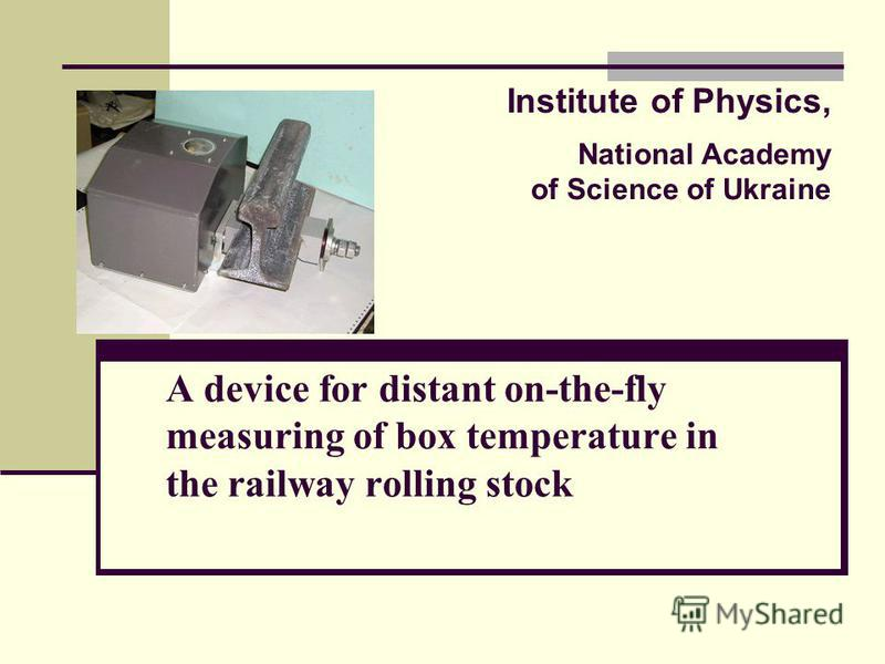 A device for distant on-the-fly measuring of box temperature in the railway rolling stock Institute of Physics, National Academy of Science of Ukraine