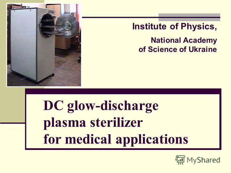 DC glow-discharge plasma sterilizer for medical applications Institute of Physics, National Academy of Science of Ukraine