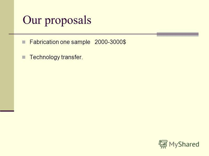 Our proposals Fabrication one sample 2000-3000$ Technology transfer.