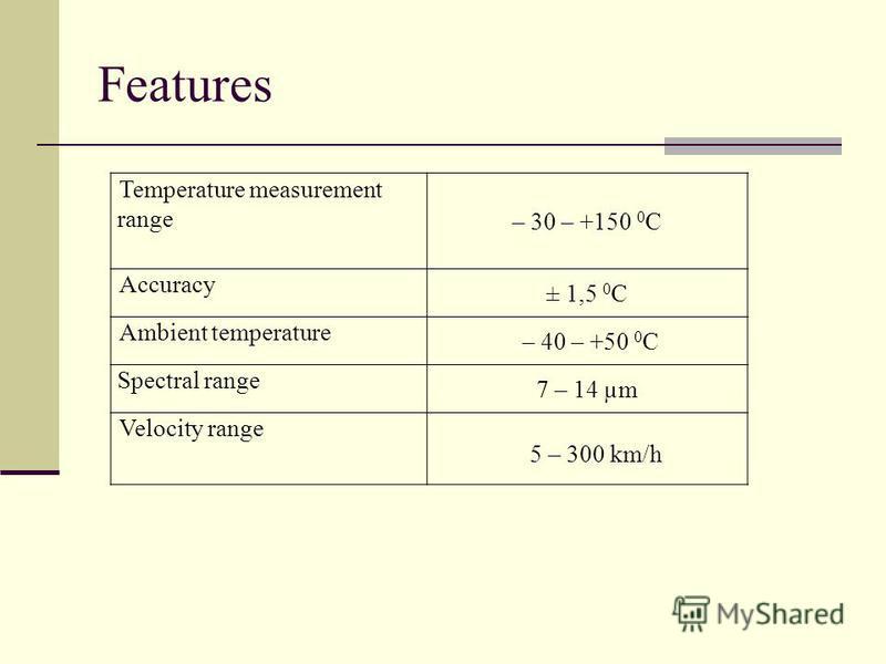 Features Temperature measurement range – 30 – +150 0 С Accuracy ± 1,5 0 С Ambient temperature – 40 – +50 0 С Spectral range 7 – 14 µm Velocity range 5 – 300 km/h