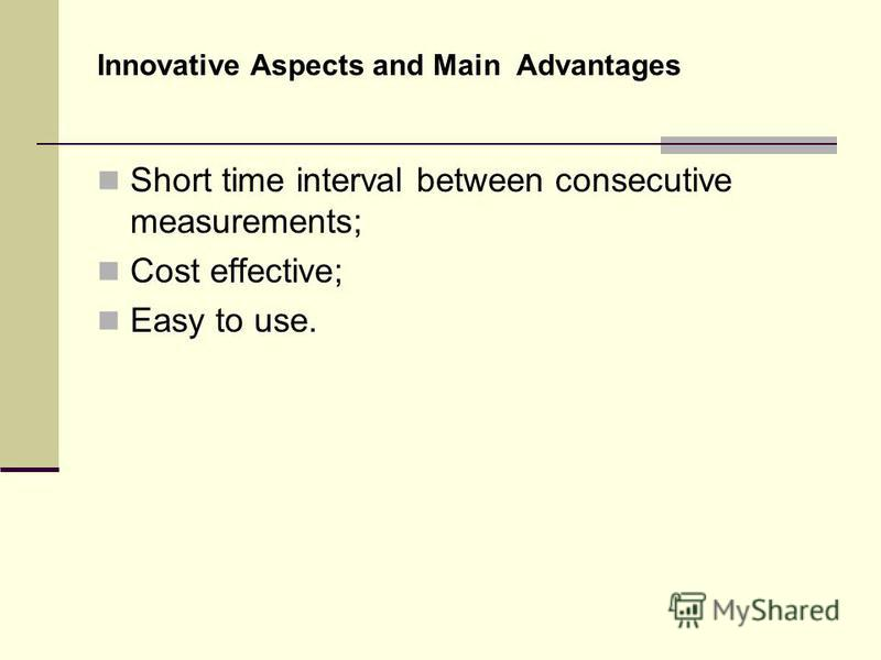 Innovative Aspects and Main Advantages Short time interval between consecutive measurements; Cost effective; Easy to use.