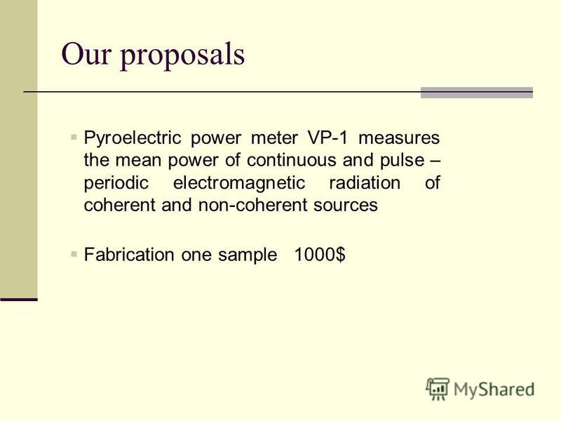 Our proposals Pyroelectric power meter VP-1 measures the mean power of continuous and pulse – periodic electromagnetic radiation of coherent and non-coherent sources Fabrication one sample 1000$