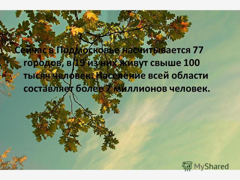 Сейчас в Подмосковье насчитывается 77 городов, в 19 из них живут свыше 100 тысяч человек. Население всей области составляет более 7 миллионов человек.