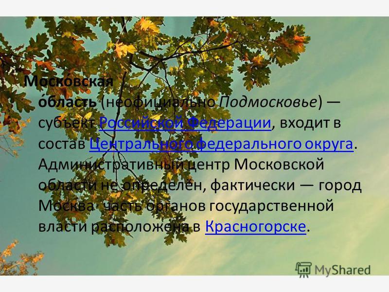 Моско́вская о́бласть (неофициально Подмосковье) субъект Российской Федерации, входит в состав Центрального федерального округа. Административный центр Московской области не определён, фактически город Москва, часть органов государственной власти расп