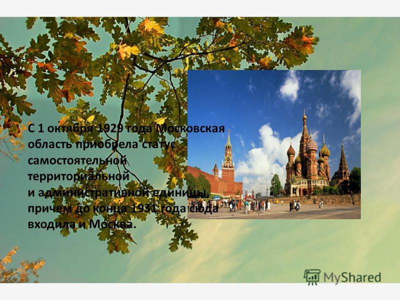 С 1 октября 1929 года Московская область приобрела статус самостоятельной территориальной и административной единицы, причем до конца 1931 года сюда входила и Москва.