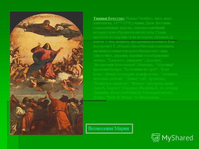 Тициан Вечеллио Тициан Вечеллио (Tiziano Vecellio), знамя. итал. живописец, 1477-1576, ученик Джов. Беллини, глава венециан. школы, замечательнейший колорист и изобразитель нагого тела. Главн. прелесть его картин - в их колорите, сильном, и, вместе с