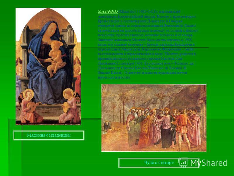 МАЗАЧЧОМАЗАЧЧО (Masaccio) (1401–1428), итальянский живописец флорентийской школы. Вместе с архитектором Брунеллески и скульпторами Донателло и Гиберти считается одним из основоположников Ренессанса. Своим творчеством он способствовал переходу от готи