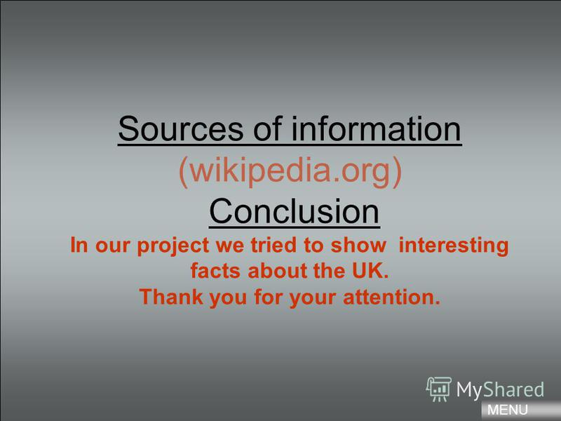 Sources of information (wikipedia.org) Conclusion In our project we tried to show interesting facts about the UK. Thank you for your attention. MENU
