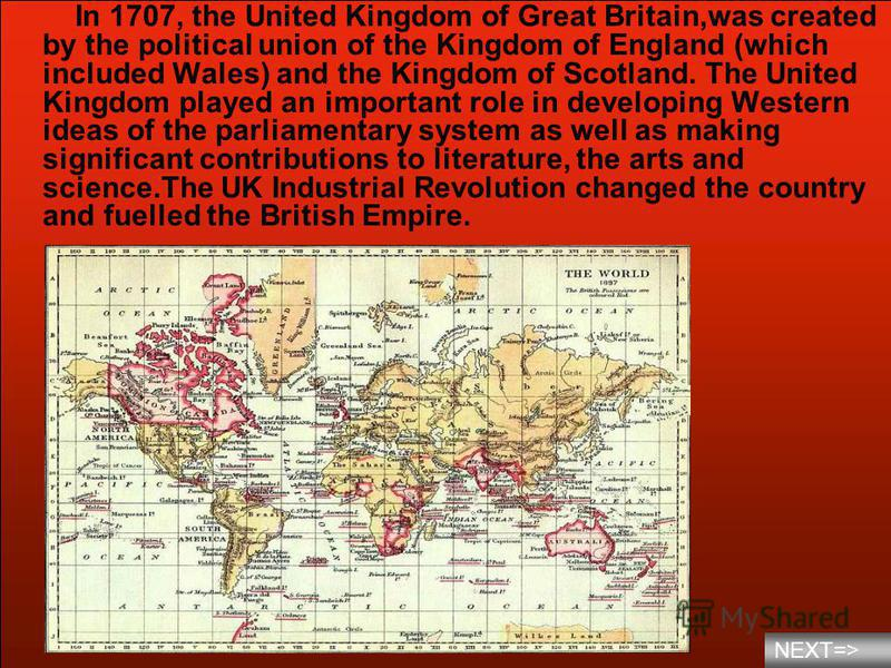 In 1707, the United Kingdom of Great Britain,was created by the political union of the Kingdom of England (which included Wales) and the Kingdom of Scotland. The United Kingdom played an important role in developing Western ideas of the parliamentary