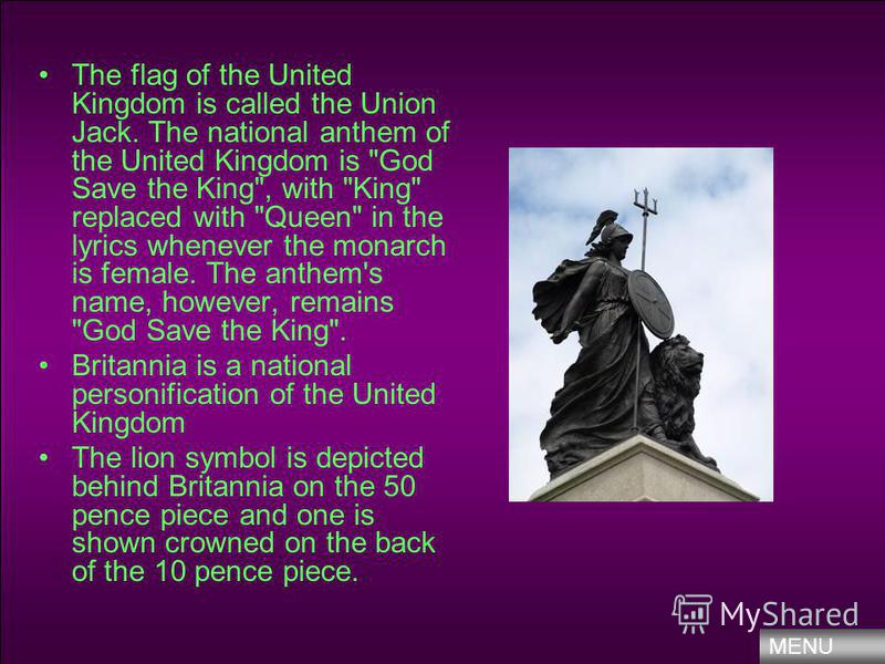 The flag of the United Kingdom is called the Union Jack. The national anthem of the United Kingdom is