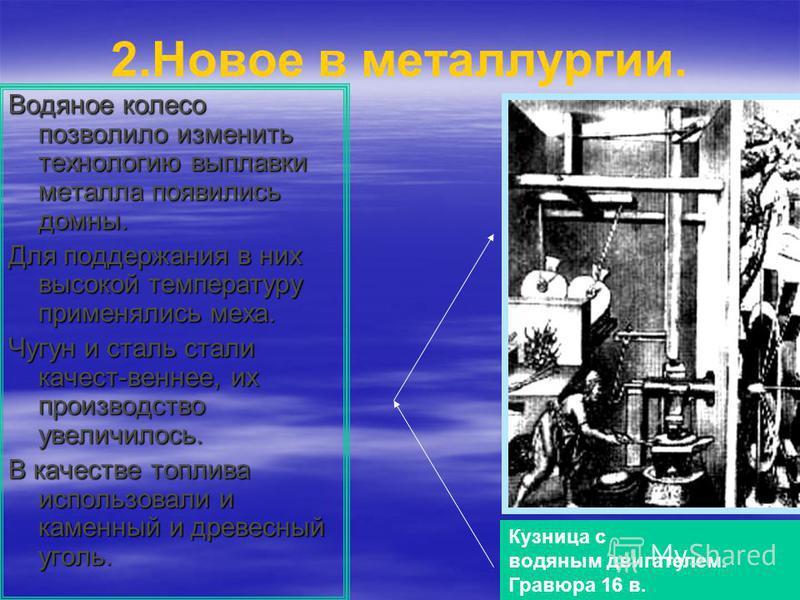 2. Новое в металлургии. Водяное колесо позволило изменить технологию выплавки металла появились домны. Для поддержания в них высокой температуру применялись меха. Чугун и сталь стали качест-веннее, их производство увеличилось. В качестве топлива испо