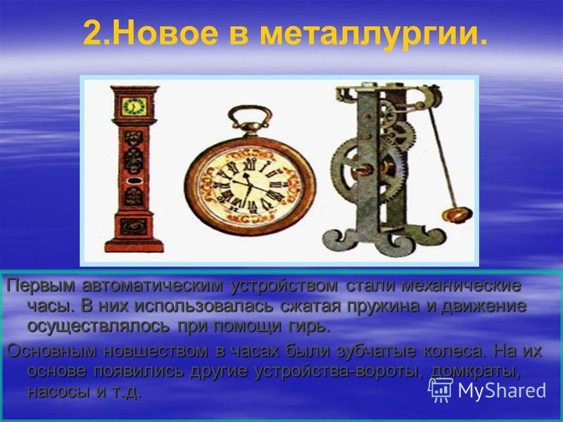 2. Новое в металлургии. Первым автоматическим устройством стали механические часы. В них использовалась сжатая пружина и движение осуществлялось при помощи гирь. Основным новшеством в часах были зубчатые колеса. На их основе появились другие устройст