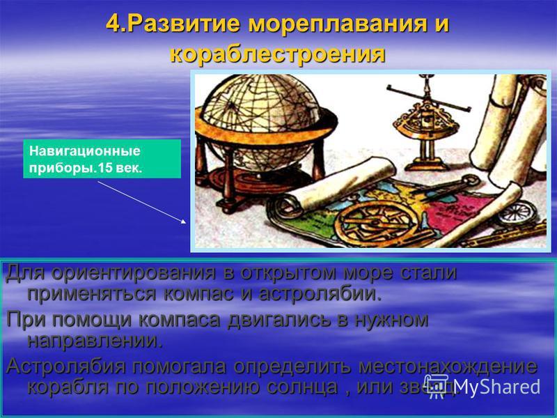 4. Развитие мореплавания и кораблестроения Для ориентирования в открытом море стали применяться компас и астролябии. При помощи компаса двигались в нужном направлении. Астролябия помогала определить местонахождение корабля по положению солнца, или зв