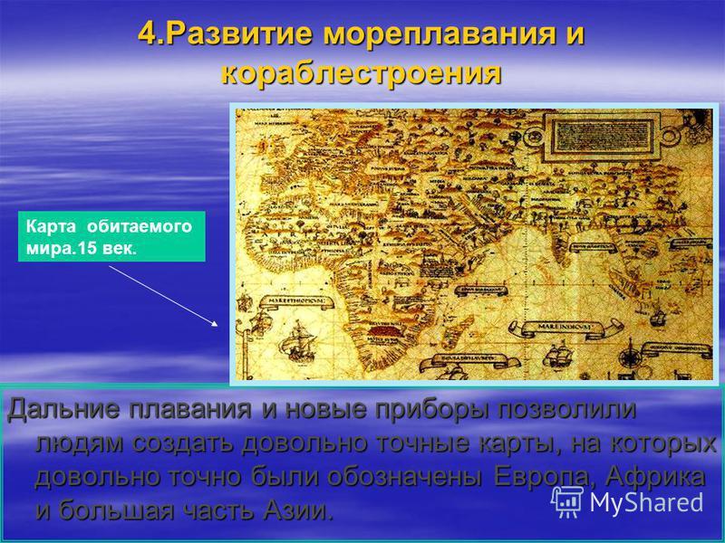 4. Развитие мореплавания и кораблестроения Дальние плавания и новые приборы позволили людям создать довольно точные карты, на которых довольно точно были обозначены Европа, Африка и большая часть Азии. Карта обитаемого мира.15 век.