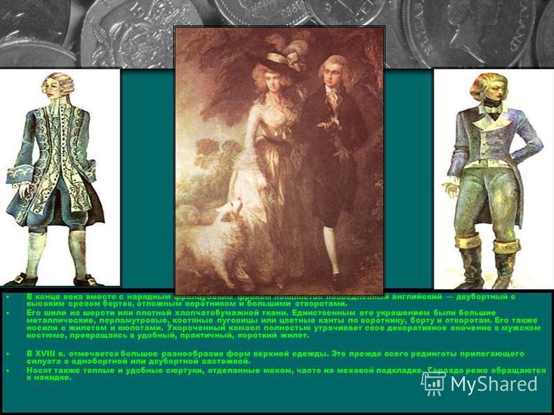 В конце века вместе с нарядным французским фраком появляется повседневный английский двубортный с высоким срезом бортов, отложным воротником и большими отворотами. Его шили из шерсти или плотной хлопчатобумажной ткани. Единственным его украшением был