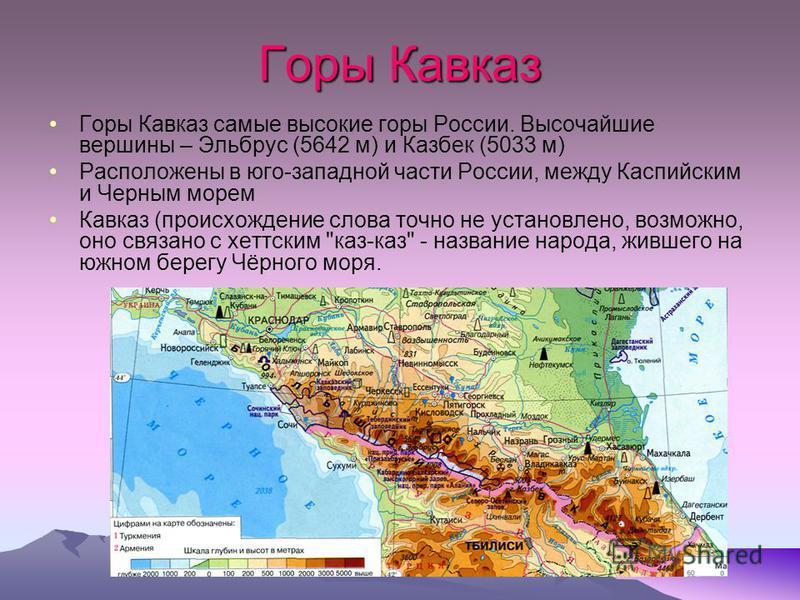 Горы Кавказ Горы Кавказ самые высокие горы России. Высочайшие вершины – Эльбрус (5642 м) и Казбек (5033 м) Расположены в юго-западной части России, между Каспийским и Черным морем Кавказ (происхождение слова точно не установлено, возможно, оно связан