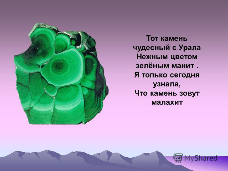 Тот камень чудесный с Урала Нежным цветом зелёным манит. Я только сегодня узнала, Что камень зовут малахит