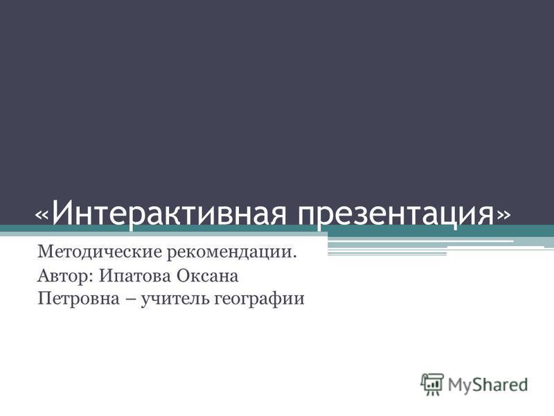 «Интерактивная презентация» Методические рекомендации. Автор: Ипатова Оксана Петровна – учитель географии