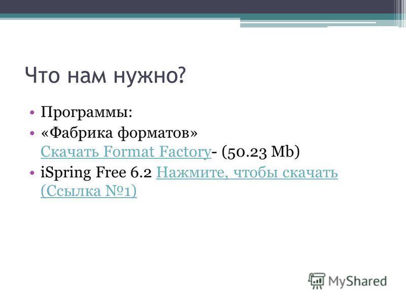 Что нам нужно? Программы: «Фабрика форматов» Скачать Format Factory- (50.23 Mb) Скачать Format Factory iSpring Free 6.2 Нажмите, чтобы скачать (Ссылка 1)Нажмите, чтобы скачать (Ссылка 1)