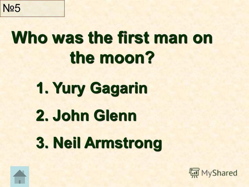 Who was the first man on the moon? 5 1. Yury Gagarin 2. John Glenn 3. Neil Armstrong