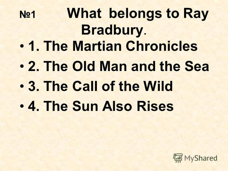 1 What belongs to Ray Bradbury. 1. The Martian Chronicles 2. The Old Man and the Sea 3. The Call of the Wild 4. The Sun Also Rises