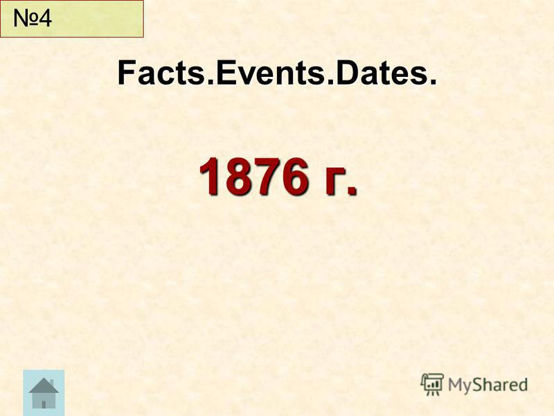 1876 г. Facts.Events.Dates. 4