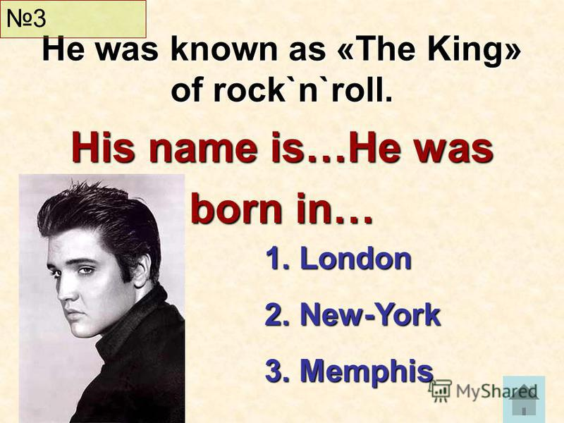 His name is…He was born in… He was known as «The King» of rock`n`roll. 3 1. London 2. New-York 3. Memphis