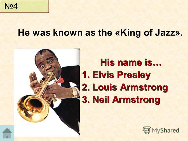 His name is… 1. Elvis Presley 2. Louis Armstrong 3. Neil Armstrong He was known as the «King of Jazz». 4