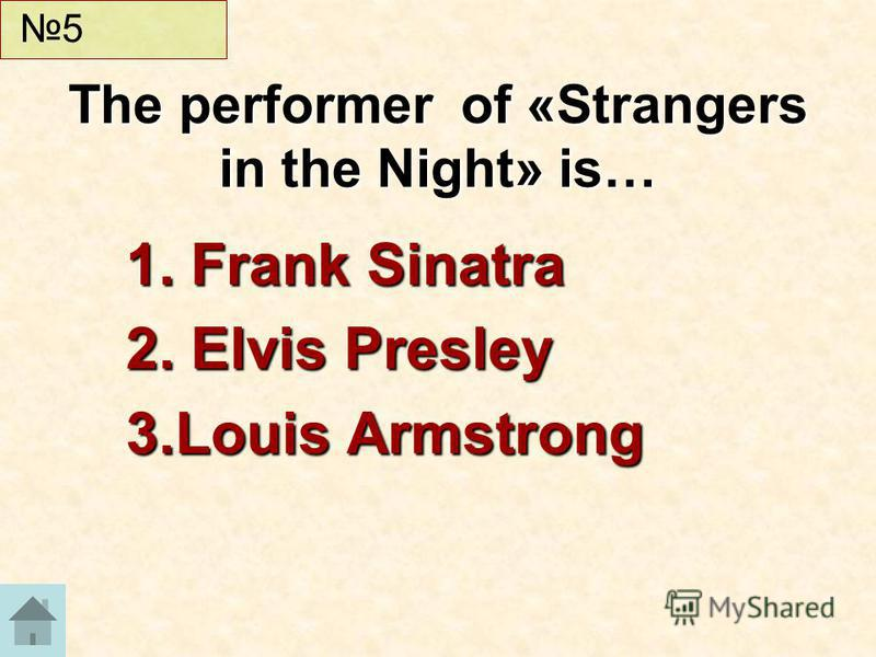 1. Frank Sinatra 2. Elvis Presley 3.Louis Armstrong The performer of «Strangers in the Night» is… 5