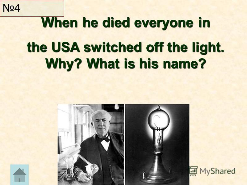 4 When he died everyone in the USA switched off the light. Why? What is his name?
