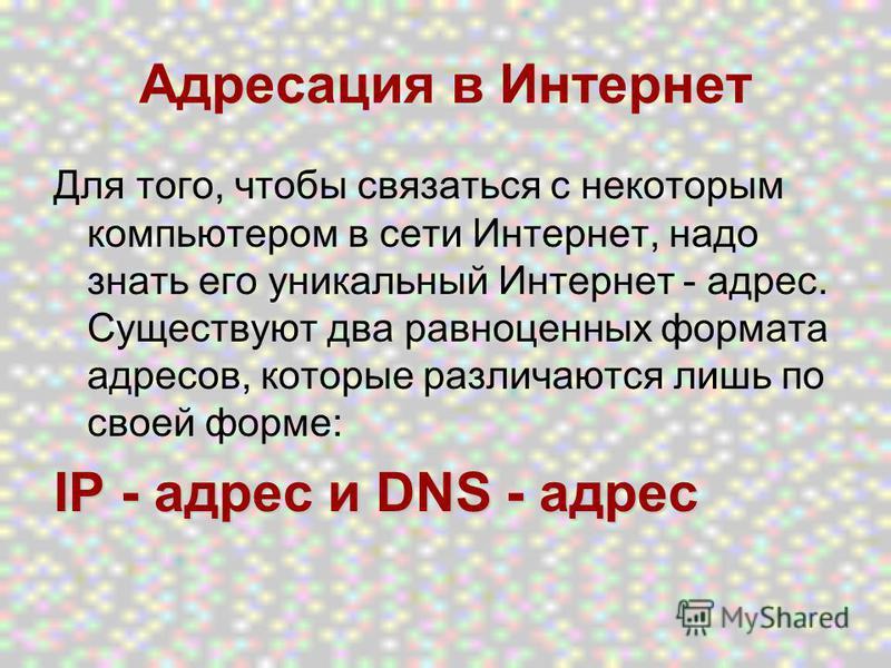 Для того, чтобы связаться с некоторым компьютером в сети Интернет, надо знать его уникальный Интернет - адрес. Существуют два равноценных формата адресов, которые различаются лишь по своей форме: IP - адрес и DNS - адрес