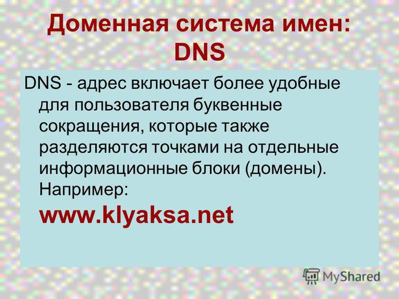 Доменная система имен: DNS DNS - адрес включает более удобные для пользователя буквенные сокращения, которые также разделяются точками на отдельные информационные блоки (домены). Например: www.klyaksa.net