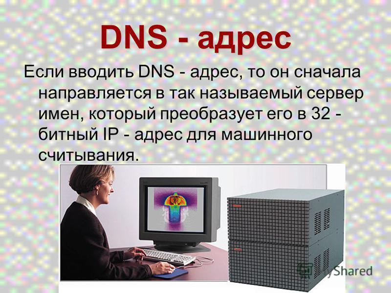 DNS - адрес Если вводить DNS - адрес, то он сначала направляется в так называемый сервер имен, который преобразует его в 32 - битный IP - адрес для машинного считывания.