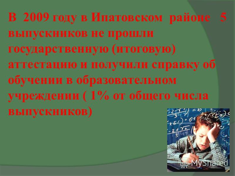 В 2009 году в Ипатовском районе 5 выпускников не прошли государственную (итоговую) аттестацию и получили справку об обучении в образовательном учреждении ( 1% от общего числа выпускников)