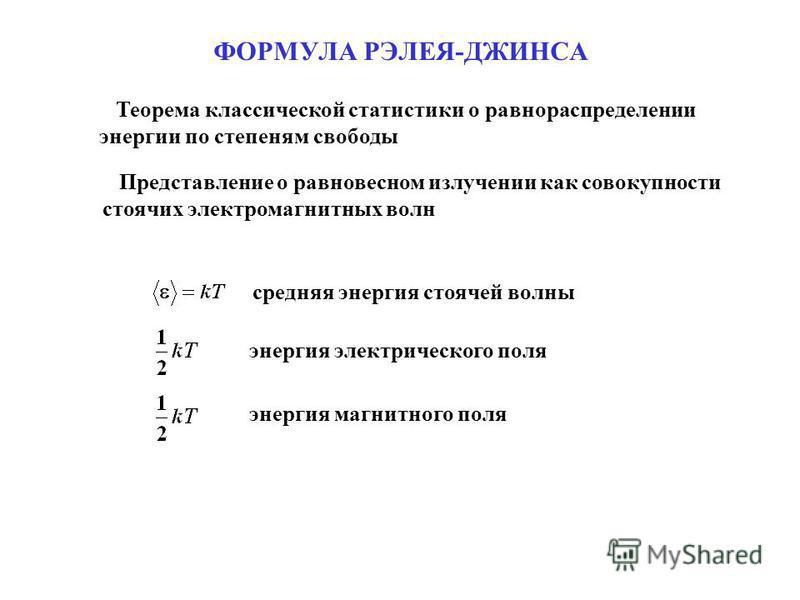 ФОРМУЛА РЭЛЕЯ-ДЖИНСА Теорема классической статистики о равнораспределении энергии по степеням свободы Представление о равновесном излучении как совокупности стоячих электромагнитных волн средняя энергия стоячей волны энергия электрического поля энерг
