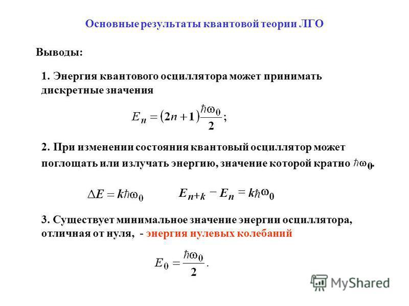 Выводы: 1. Энергия квантового осциллятора может принимать дискретные значения 2. При изменении состояния квантовый осциллятор может поглощать или излучать энергию, значение которой кратно. 3. Существует минимальное значение энергии осциллятора, отлич